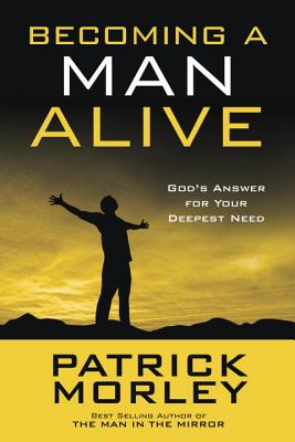 Becoming a Man Alive: God's Answer for Your Deepest Need - Morley, Patrick