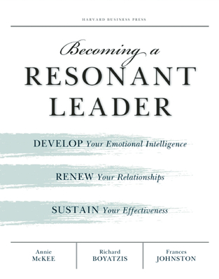 Becoming a Resonant Leader: Develop Your Emotional Intelligence, Renew Your Relationships, Sustain Your Effectiveness - McKee, Annie