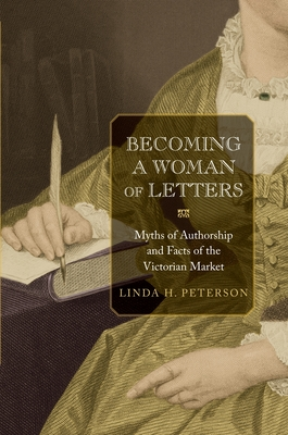 Becoming a Woman of Letters Becoming a Woman of Letters: Myths of Authorship and Facts of the Victorian Market Myths of Authorship and Facts of the Victorian Market - Peterson, Linda H