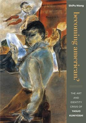 Becoming American?: The Art and Identity Crisis of Yasuo Kuniyoshi - Wang, ShiPu