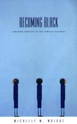 Becoming Black: Creating Identity in the African Diaspora - Wright, Michelle M