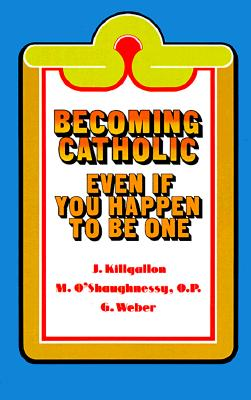 Becoming Catholic: Even If You Happen to Be One - Killgallon, James J, and O'Shaughnessy, Mary Michael, and Weber, Gerard P