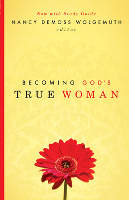 Becoming God's True Woman - DeMoss Wolgemuth, Nancy (Editor), and Hunt, Susan (Contributions by), and Kassian, Mary A (Contributions by)
