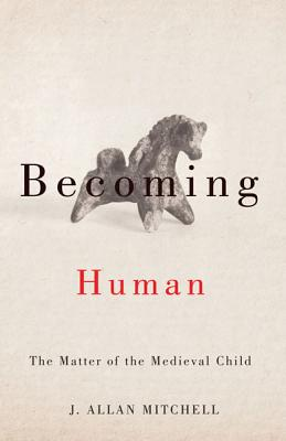 Becoming Human: The Matter of the Medieval Child - Mitchell, J Allan