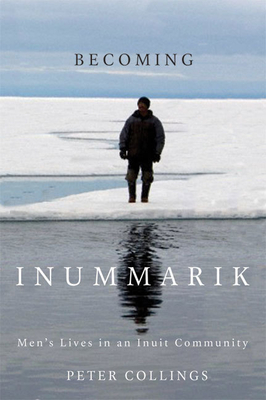 Becoming Inummarik: Men's Lives in an Inuit Community - Collings, Peter