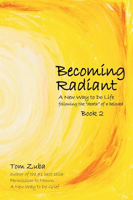 """Becoming Radiant: A New Way to Do Life following the """"death"""" of a beloved - Zuba, Tom"""