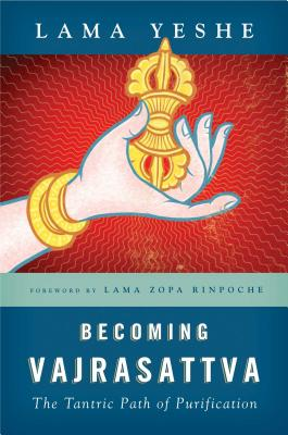 Becoming Vajrasattva: The Tantric Path of Purification - Yeshe, Thubten, Lama, and Zopa, Thubten, Lama (Foreword by), and Ribush, Nicholas (Editor)