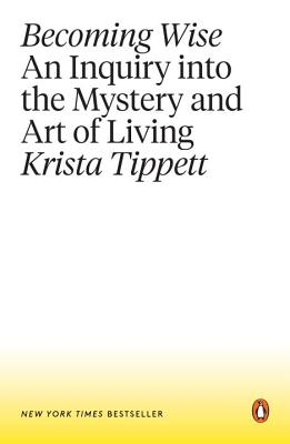Becoming Wise: An Inquiry Into the Mystery and Art of Living - Tippett, Krista