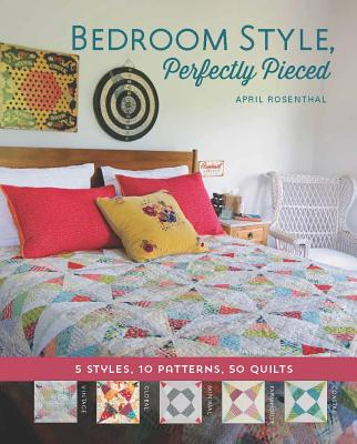 Bedroom Style, Perfectly Pieced: 5 Styles, 10 Patterns, 50 Quilts - Rosenthal, April