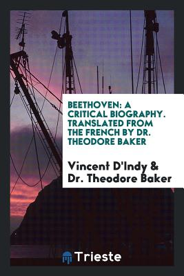 Beethoven: A Critical Biography. Translated from the French by Dr. Theodore Baker - D'Indy, Vincent, and Baker, Dr Theodore