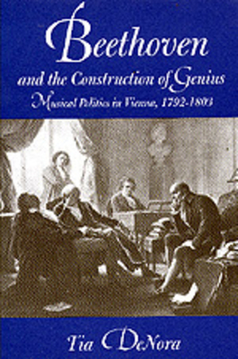 Beethoven and the Construction of Genius: Musical Politics in Vienna, 1792-1803 - Denora, Tia