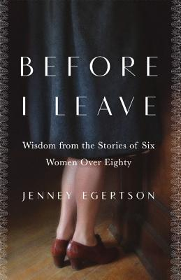 Before I Leave: Wisdom from the Stories of Six Women Over Eighty - Egertson, Jenney