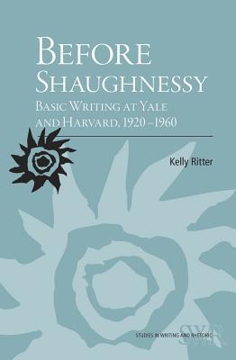 Before Shaughnessy: Basic Writing at Yale and Harvard, 1920-1960 - Ritter, Kelly, Ba, Mfa, PhD