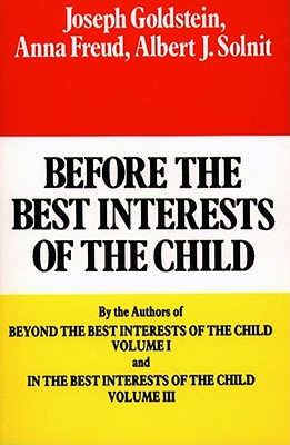 Before the Best Interests of the Child - Goldstein, Joseph, and Freund, Anna, and Solnit, Albert J, Dr., M.D.