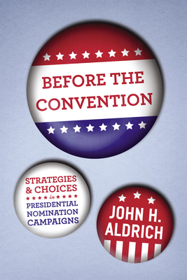 Before the Convention: Strategies and Choices in Presidential Nomination Campaigns - Aldrich, John H