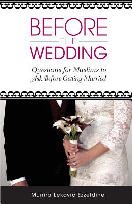Before the Wedding: Questions for Muslims to Ask Before Getting Married - Ezzeldine, Munira Lekovic