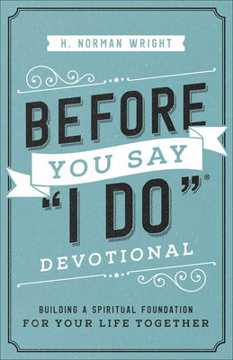 Before You Say I Do(r) Devotional: Building a Spiritual Foundation for Your Life Together - Wright, H Norman, Dr.