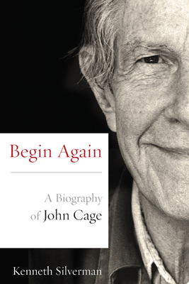 Begin Again: A Biography of John Cage - Silverman, Kenneth
