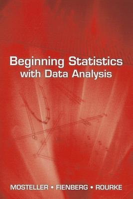 Beginning Statistics with Data Analysis - Mosteller, Frederick, and Fienberg, Stephen E, and Rourke, Robert E K