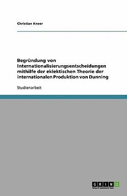 Begrundung Von Internationalisierungsentscheidungen Mithilfe Der Eklektischen Theorie Der Internationalen Produktion Von Dunning - Kneer, Christian