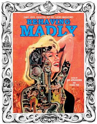 Behaving Madly: Zany, Loco, Cockeyed, Rip-Off, Satire Magazines - Yoe, Craig, and Apeldoorn, Ger, and Davis, Jack (Illustrator)