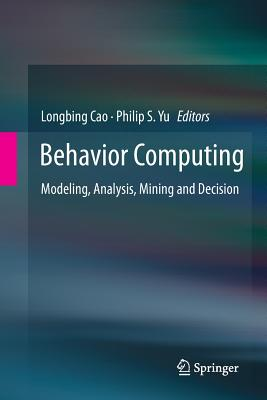 Behavior Computing: Modeling, Analysis, Mining and Decision - Cao, Longbing (Editor), and Yu, Philip S (Editor)