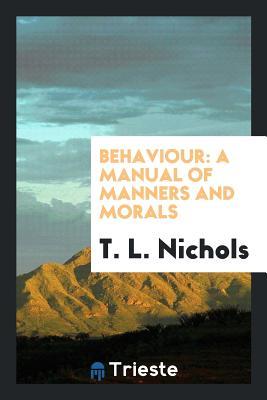 Behaviour: A Manual of Manners and Morals - Nichols, T L
