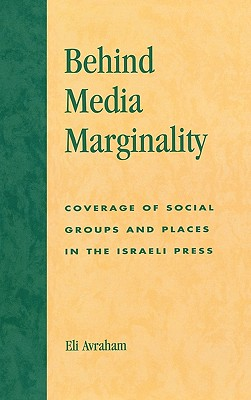Behind Media Marginality: Coverage of Social Groups and Places in the Israeli Press - Avraham, Eli