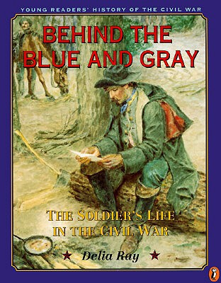 Behind the Blue and Gray: The Soldier's Life in the Civil War - Ray, Delia