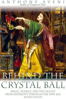 Behind the Crystal Ball: Magic, Science, and the Occult from Antiquity Through the New Age, Revised Edition - Aveni, Anthony F