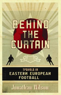 Behind the Curtain: Travels in Eastern European Football - Wilson, Jonathan