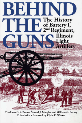 Behind the Guns: The History of Battery I, 2nd Regiment, Illinois Light Artillery - Brown, Thaddeus C, and Murphy, Samuel J, and Putney, William G