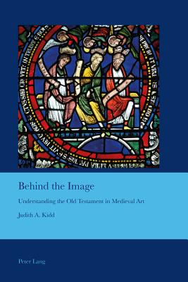 Behind the Image: Understanding the Old Testament in Medieval Art - Kidd, Judith A