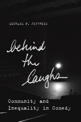 Behind the Laughs: Community and Inequality in Comedy - Jeffries, Michael P.