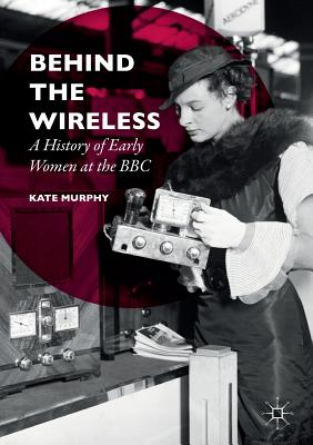 Behind the Wireless: A History of Early Women at the BBC - Murphy, Kate