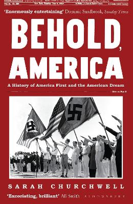 Behold, America: A History of America First and the American Dream - Churchwell, Sarah