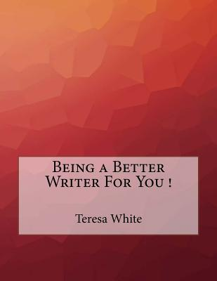 Being a Better Writer for You ! - White, Teresa