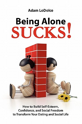 Being Alone Sucks!: How to Build Self-Esteem, Confidence and Social Freedom to Transform Your Dating and Social Life. - Lodolce, Adam