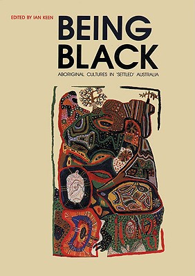 Being Black: Aboriginal Cultures in Settled Australia - Keen, Ian (Editor), and Reay, Marie (Foreword by)