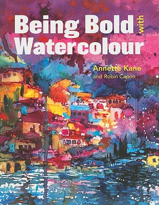 Being Bold with Watercolour - Kane, Annette, and Capon, Robin