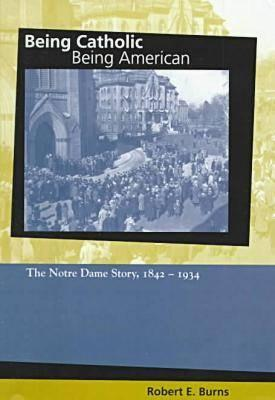 Being Catholic, Being American: The Notre Dame Story, 1842-1934 - Burns, Robert E