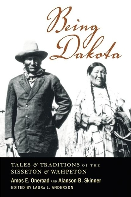 Being Dakota: Tales and Traditions of the Sisseton and Wahpeton - Oneroad, Amos E, and Skinner, Alanson B, and Anderson, Laura L (Editor)