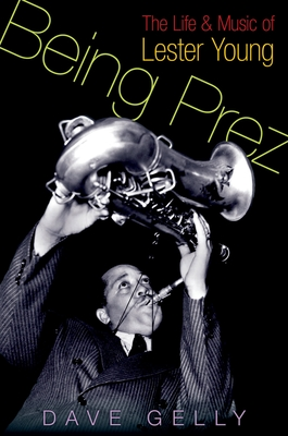 Being Prez: The Life and Music of Lester Young - Gelly, Dave