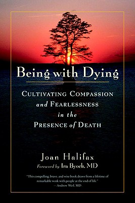Being with Dying: Cultivating Compassion and Fearlessness in the Presence of Death - Halifax, Joan, PhD, and Byock, Ira, MD, M D (Foreword by)