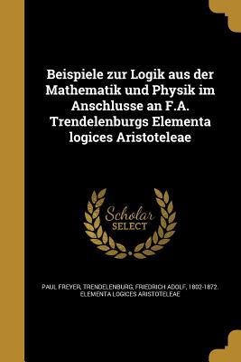 Beispiele Zur Logik Aus Der Mathematik Und Physik Im Anschlusse an F.A. Trendelenburgs Elementa Logices Aristoteleae - Freyer, Paul, and Trendelenburg, Friedrich Adolf 1802-187 (Creator)