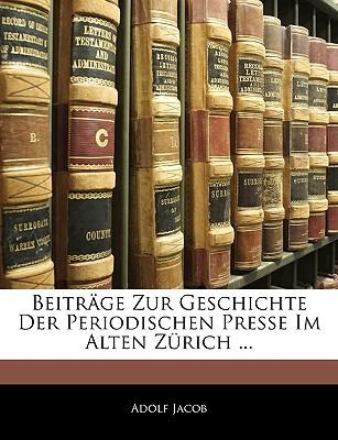 Beitrage Zur Geschichte Der Periodischen Presse Im Alten Zurich ... - Jacob, Adolf