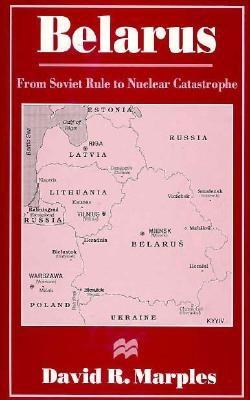 Belarus: From Soviet Rule to Nuclear Catastrophe - Marples, David
