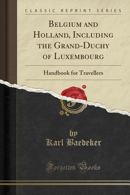 Belgium and Holland, Including the Grand-Duchy of Luxembourg: Handbook for Travellers (Classic Reprint) - Baedeker, Karl