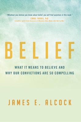 Belief: What It Means to Believe and Why Our Convictions Are So Compelling - Alcock, James E