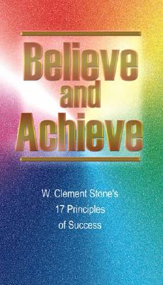 Believe and Achieve: W. Clement Stone's 17 Principles of Success - Stone, W Clement, and Ritt, Michael